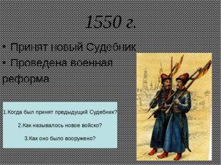 1550 г. Принят новый Судебник Проведена военная реформа 1.Когда был принят пр