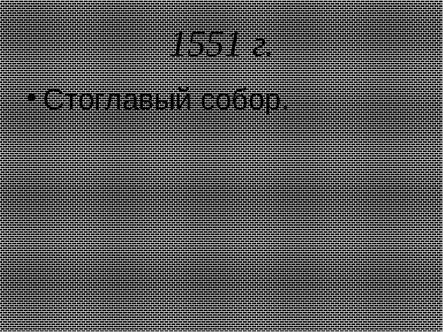 1551 г. Стоглавый собор.