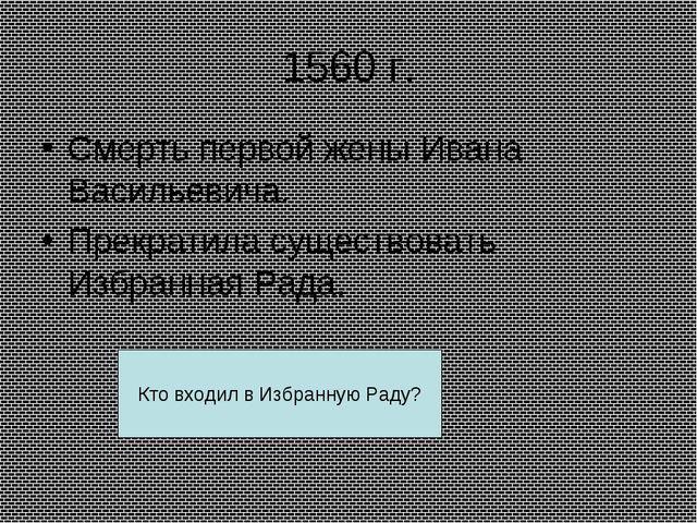 1560 г. Смерть первой жены Ивана Васильевича. Прекратила существовать Избранн...