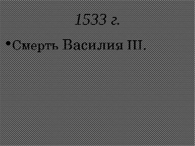 1533 г. Смерть Василия III.