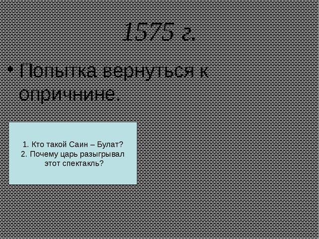 1575 г. Попытка вернуться к опричнине. 1. Кто такой Саин – Булат? 2. Почему ц...
