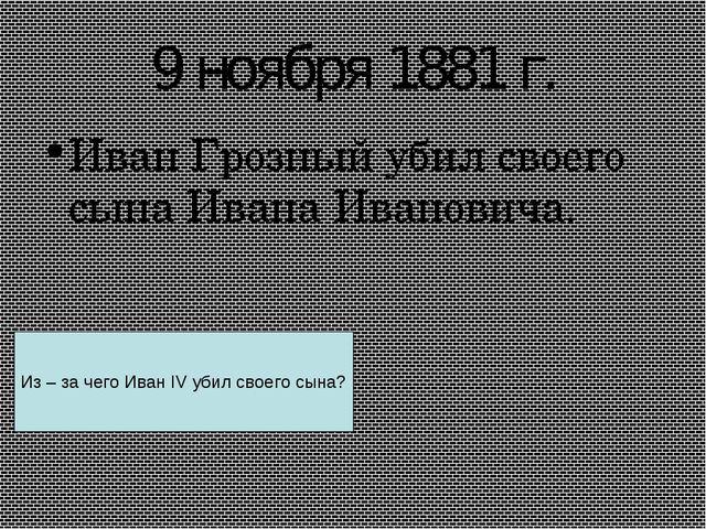 9 ноября 1881 г. Иван Грозный убил своего сына Ивана Ивановича. Из – за чего...