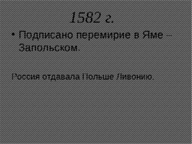 1582 г. Подписано перемирие в Яме – Запольском. Россия отдавала Польше Ливонию.