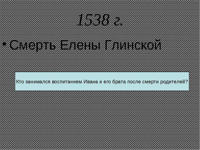 1538 г. Смерть Елены Глинской Кто занимался воспитанием Ивана и его брата пос...