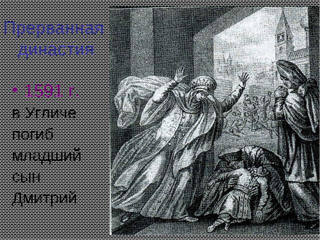 Прерванная династия 1591 г. в Угличе погиб младший сын Дмитрий