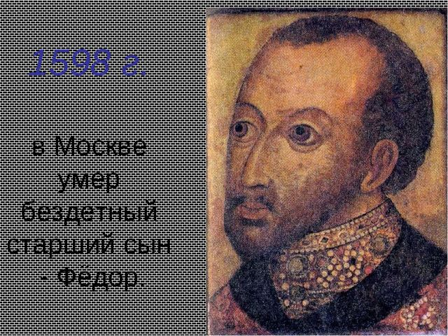 1598 г. в Москве умер бездетный старший сын - Фёдор.