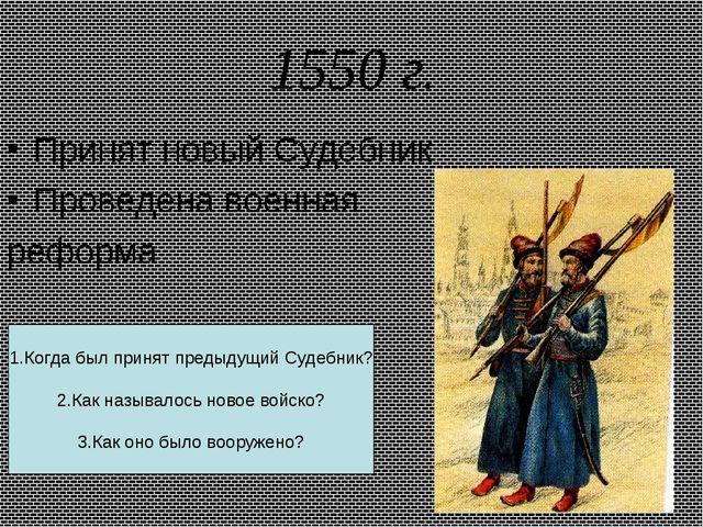 1550 г. Принят новый Судебник Проведена военная реформа 1.Когда был принят пр...