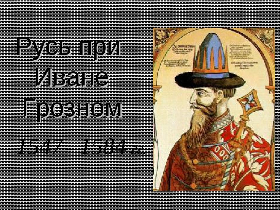 Русь при Иване Грозном 1547 – 1584 гг.