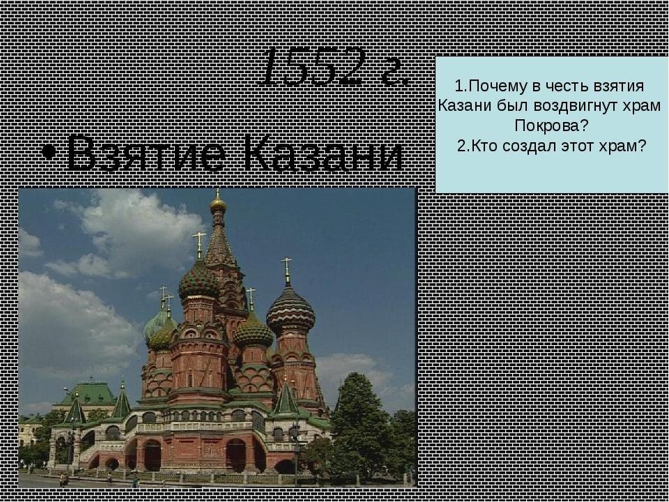 1552 г. Взятие Казани. 1.Почему в честь взятия Казани был воздвигнут храм Пок...
