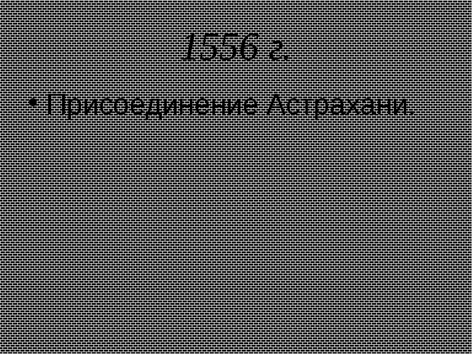 1556 г. Присоединение Астрахани.