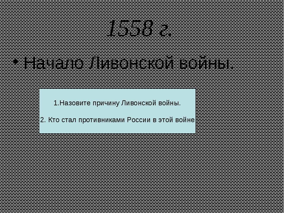 1558 г. Начало Ливонской войны. 1.Назовите причину Ливонской войны. 2. Кто ст...