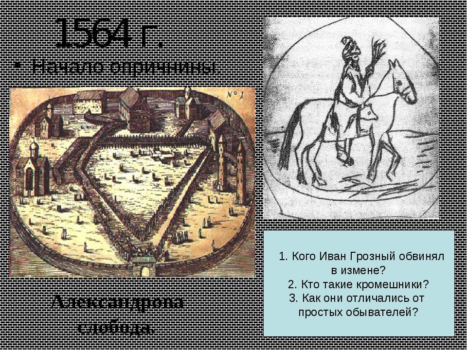 1564 г. Начало опричнины. Александрова слобода. 1. Кого Иван Грозный обвинял...