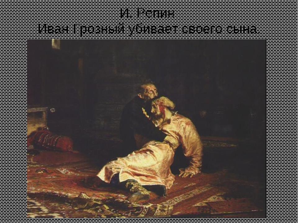 И. Репин Иван Грозный убивает своего сына.