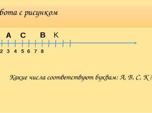 Работа с рисунком 1 2 3 4 5 6 7 8 A B C K Какие числа соответствуют буквам: A