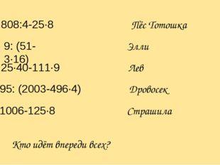 808:4-25∙8 9: (51-3∙16) 25∙40-111∙9 95: (2003-496∙4) 1006-125∙8 Пёс Тотошка Э