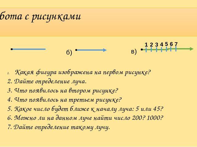 Работа с рисунками а) б) в) 1 2 3 4 5 6 7 Какая фигура изображена на первом р...