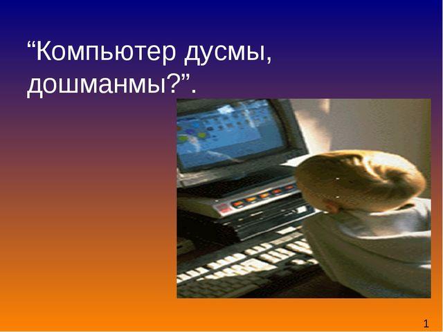 """""""Компьютер дусмы, дошманмы?"""". 1"""