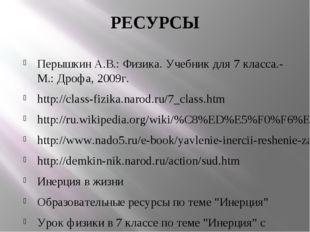 РЕСУРСЫ Перышкин А.В.: Физика. Учебник для 7 класса.- М.: Дрофа, 2009г. http: