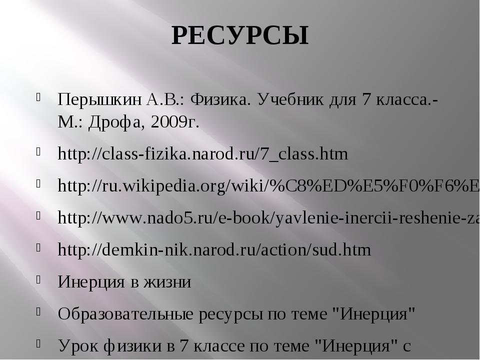 РЕСУРСЫ Перышкин А.В.: Физика. Учебник для 7 класса.- М.: Дрофа, 2009г. http:...