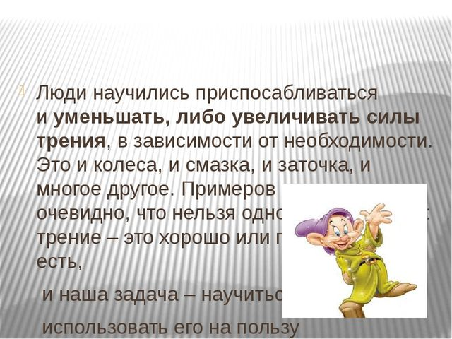 Люди научились приспосабливаться иуменьшать, либо увеличивать силы трения,...