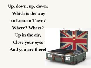 Up, down, up, down.  Which is the way to London Town?  Where? Where?  Up in t