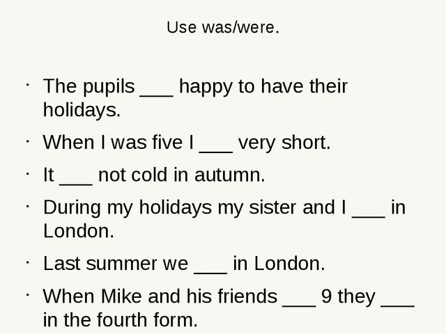 Use was/were. The pupils ___ happy to have their holidays. When I was five I...