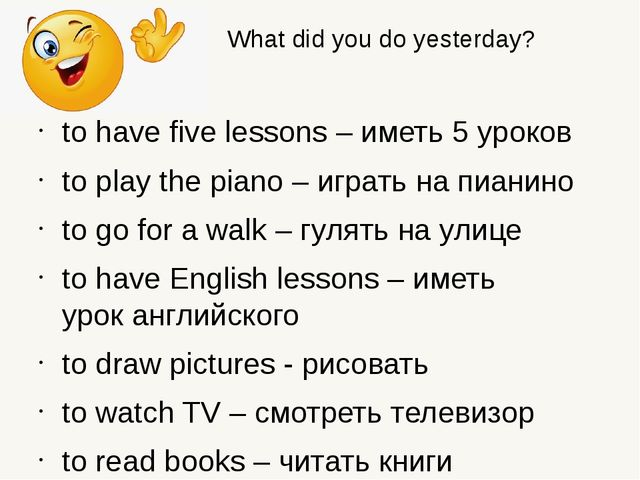 What did you do yesterday? to have five lessons – иметь 5 уроков to play the...