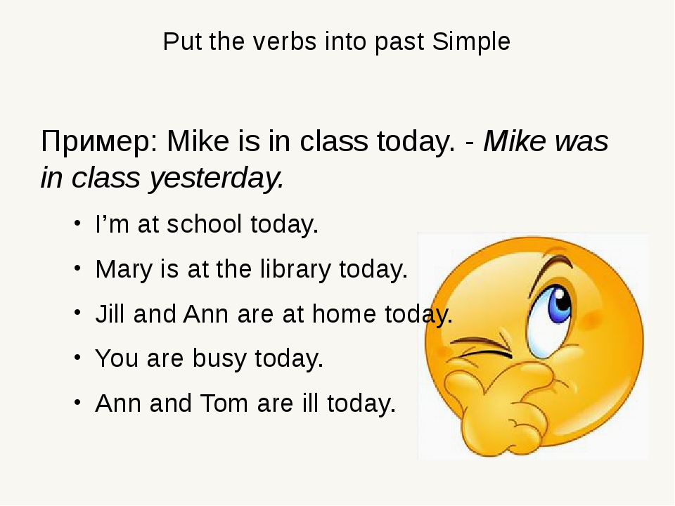 Put the verbs into past Simple Пример: Mike is in class today. - Mike was in...