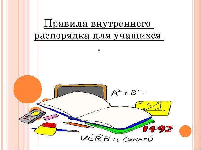 Правила внутреннего распорядка для учащихся .