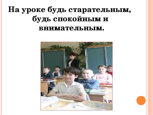 На уроке будь старательным, будь спокойным и внимательным.