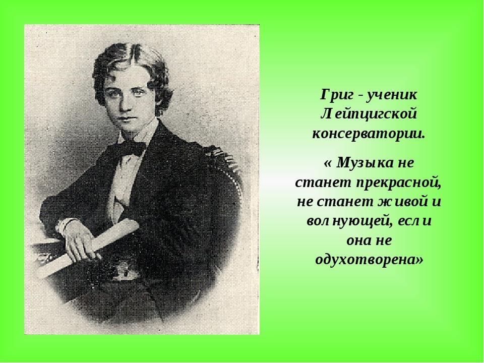 Григ - ученик Лейпцигской консерватории. « Музыка не станет прекрасной, не ст...