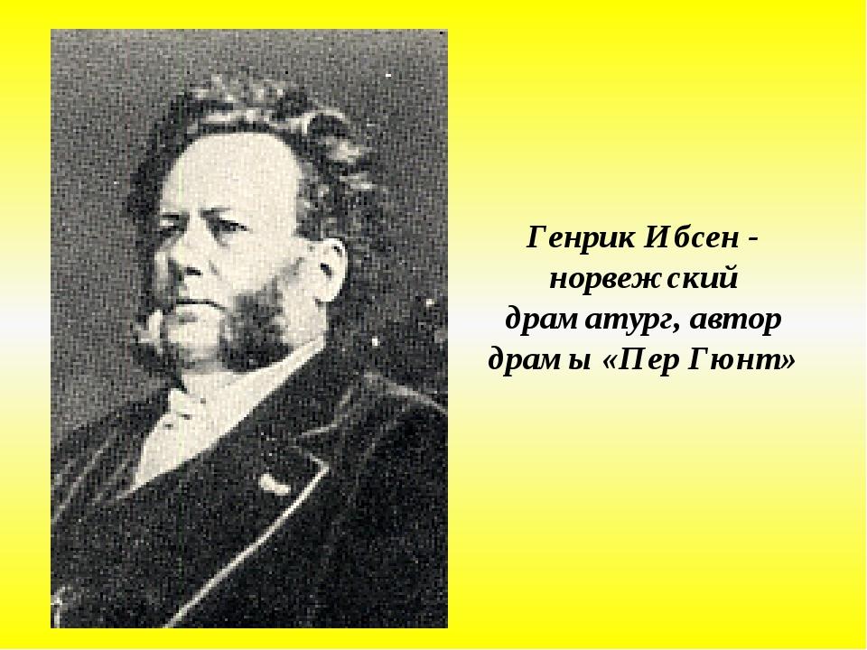 Генрик Ибсен - норвежский драматург, автор драмы «Пер Гюнт»