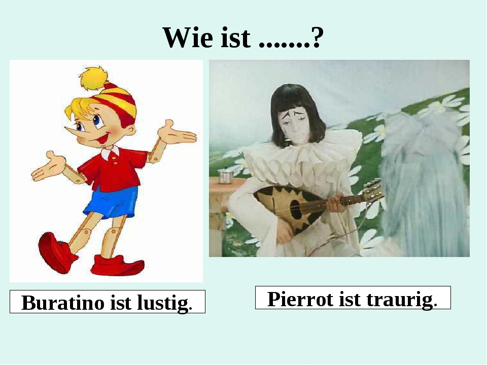 Wie ist .......? Buratino ist lustig. Pierrot ist traurig.