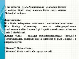 Ұлы педагог Ш.А.Амонашвили «Балалар білімді аңсайды, бірақ олар жансыз білім