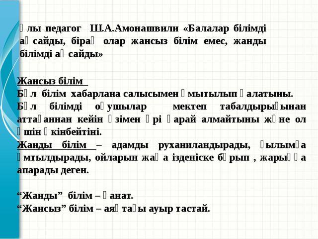 Ұлы педагог Ш.А.Амонашвили «Балалар білімді аңсайды, бірақ олар жансыз білім...