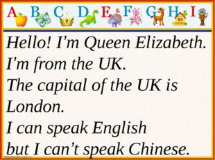 Hello! I'm Queen Elizabeth. I'm from the UK. The capital of the UK is London