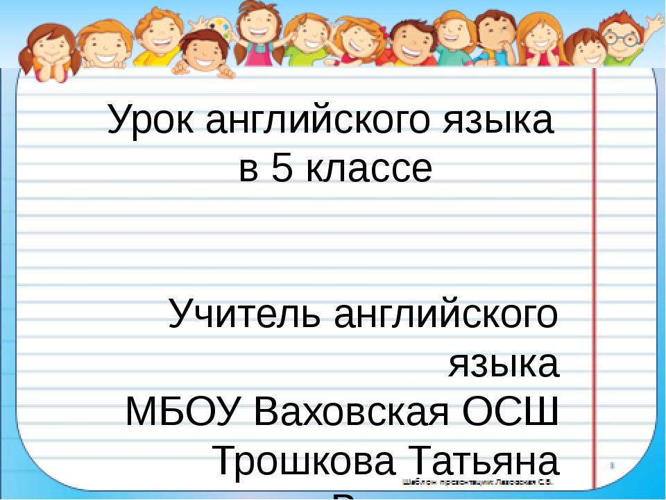 Урок английского языка в 5 классе Учитель английского языка МБОУ Ваховская ОС...