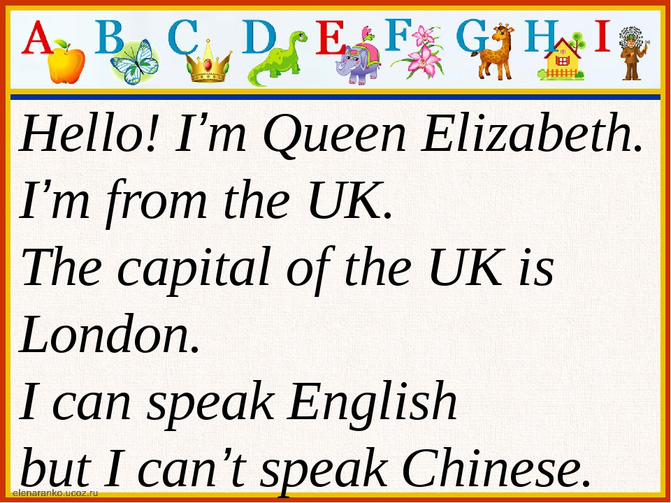 Hello! I'm Queen Elizabeth. I'm from the UK. The capital of the UK is London...