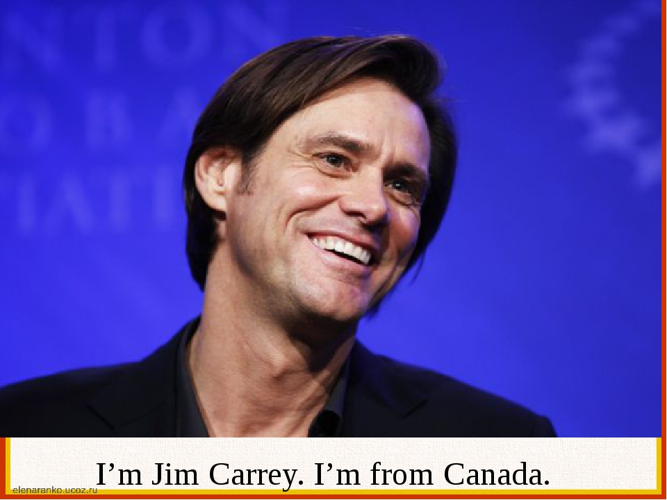 I'm Jim Carrey. I'm from Canada.