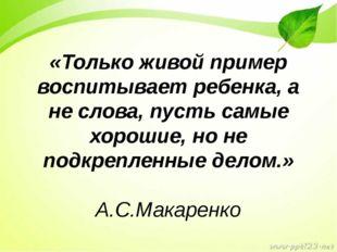 «Только живой пример воспитывает ребенка, а не слова, пусть самые хорошие, но