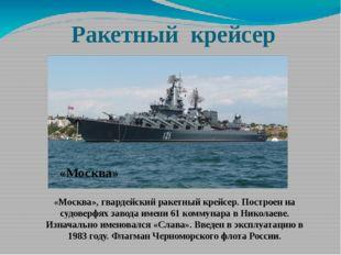 Ракетный крейсер «Москва», гвардейский ракетный крейсер. Построен на судоверф