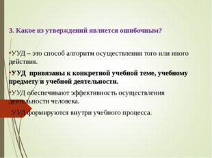 3. Какое из утверждений является ошибочным? УУД – это способ алгоритм осущест