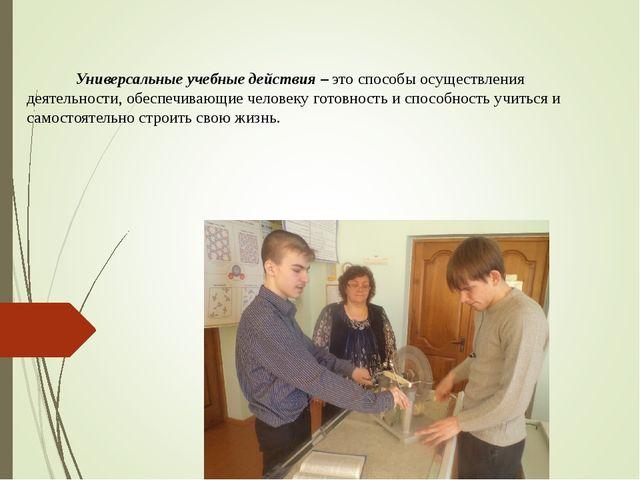 Универсальные учебные действия – это способы осуществления деятельности, обе...