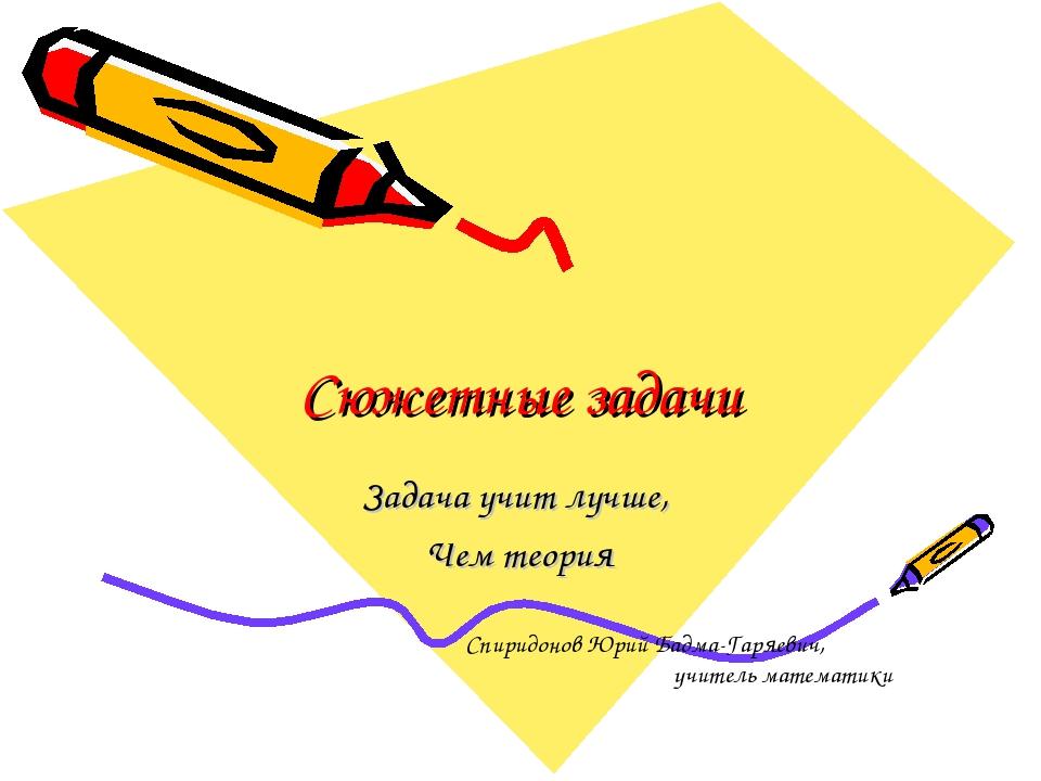 Сюжетные задачи Задача учит лучше, Чем теория Спиридонов Юрий Бадма-Гаряевич,...