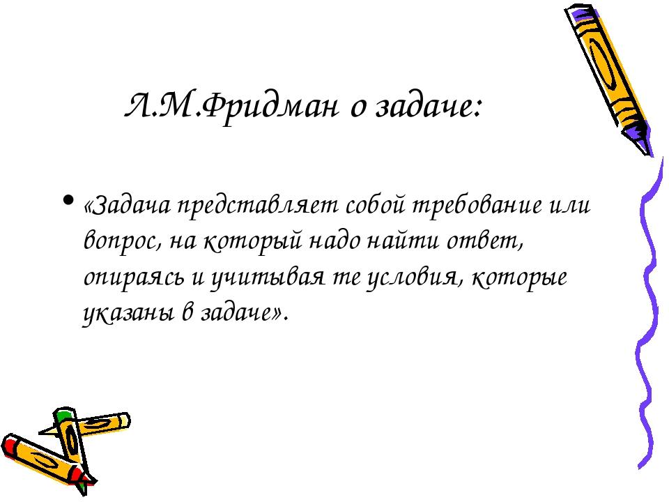 Л.М.Фридман о задаче: «Задача представляет собой требование или вопрос, на ко...