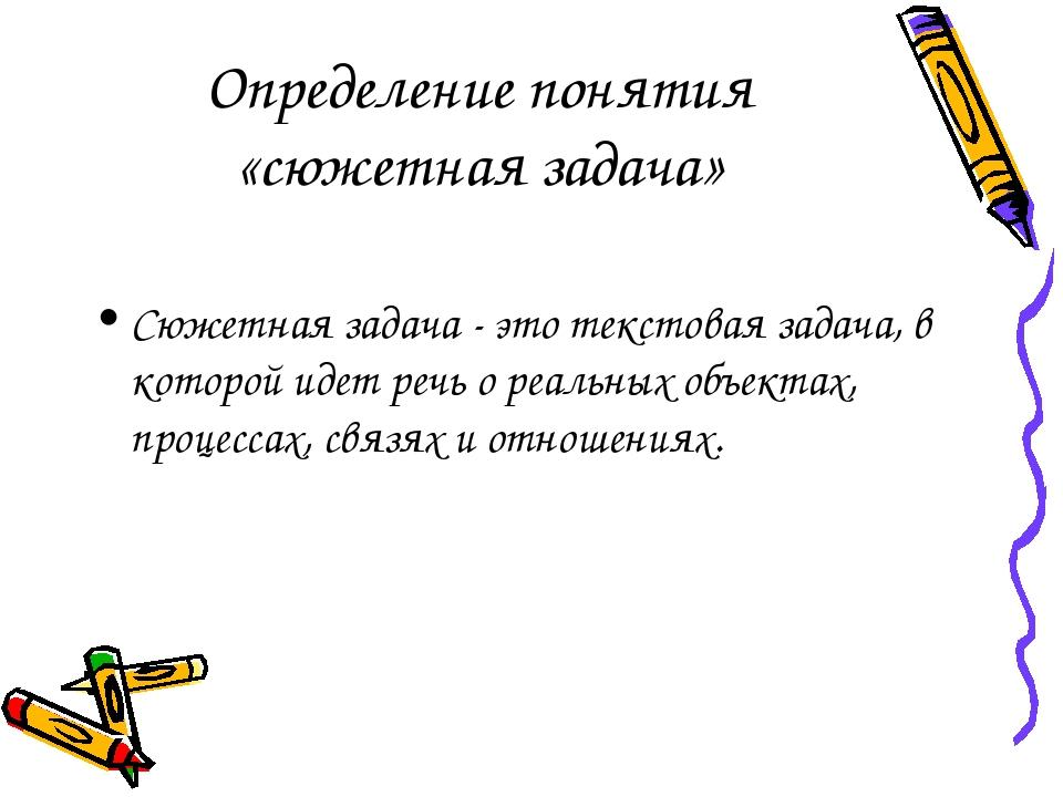 Определение понятия «сюжетная задача» Сюжетная задача - это текстовая задача,...