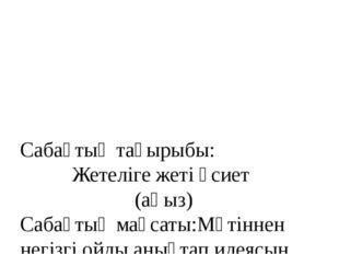 Сабақтың тақырыбы: Жетеліге жеті өсиет (аңыз) Сабақтың мақсаты:Мәтіннен негі