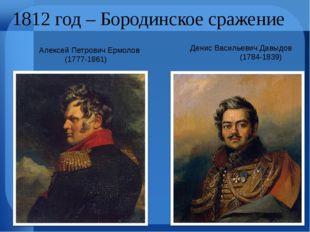 1812 год – Бородинское сражение Алексей Петрович Ермолов (1777-1861) Денис В