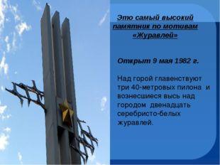 Это самый высокий памятник по мотивам «Журавлей» Открыт 9 мая 1982 г. Над го