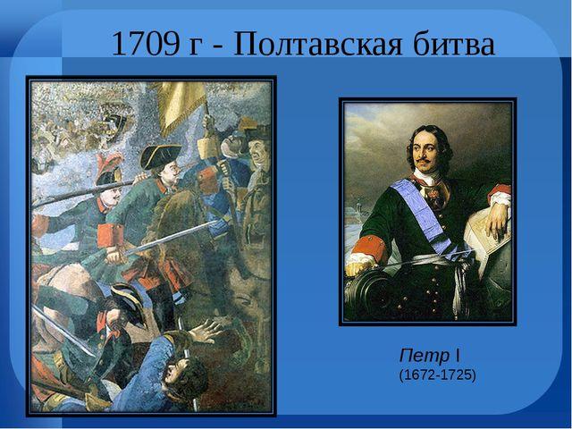 1709 г - Полтавская битва Петр I (1672-1725)